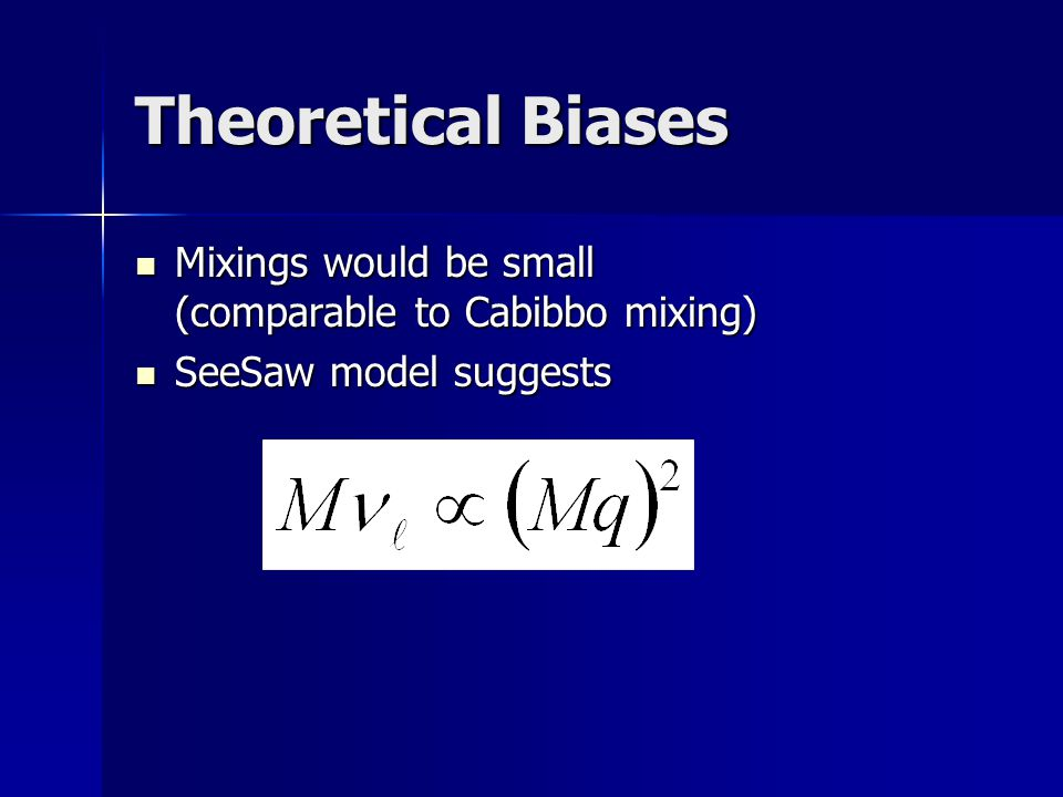 Theoretical Biases Mixings would be small (comparable to Cabibbo mixing) Mixings would be small (comparable to Cabibbo mixing) SeeSaw model suggests SeeSaw model suggests