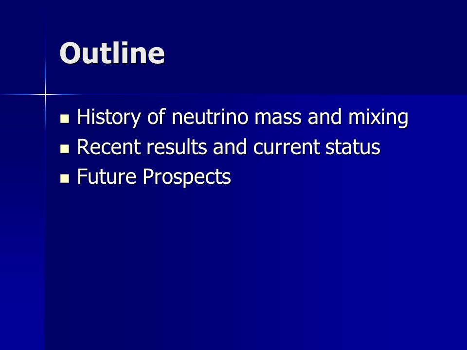 Outline History of neutrino mass and mixing History of neutrino mass and mixing Recent results and current status Recent results and current status Future Prospects Future Prospects