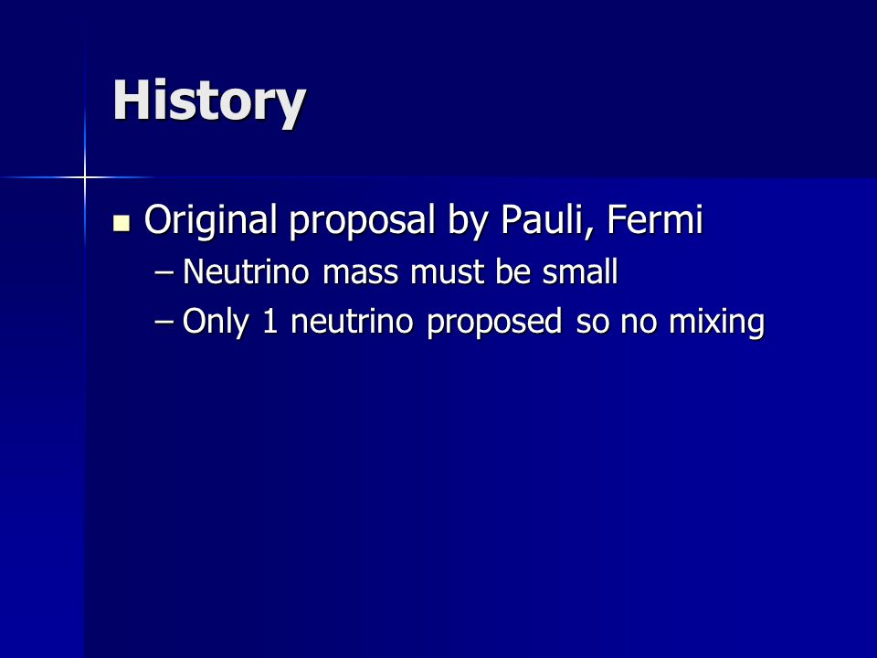 History Original proposal by Pauli, Fermi Original proposal by Pauli, Fermi –Neutrino mass must be small –Only 1 neutrino proposed so no mixing