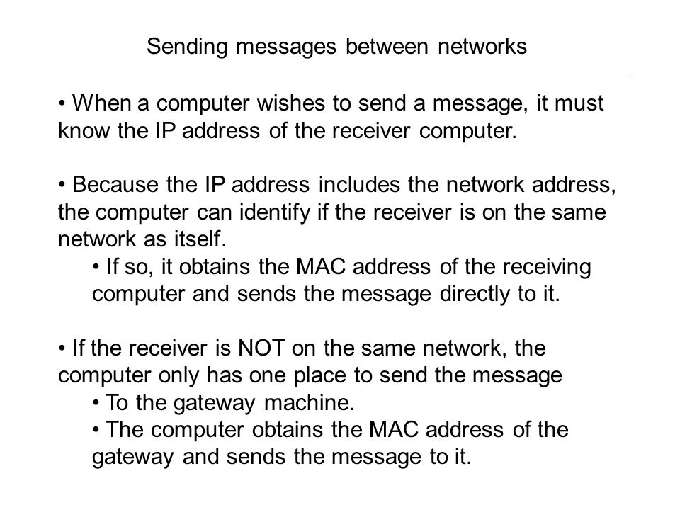 Sending messages between networks When a computer wishes to send a message, it must know the IP address of the receiver computer.