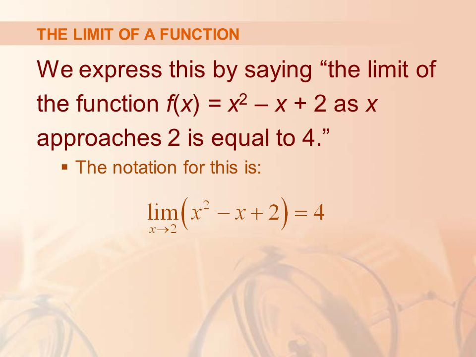 We express this by saying the limit of the function f(x) = x 2 – x + 2 as x approaches 2 is equal to 4.  The notation for this is: THE LIMIT OF A FUNCTION