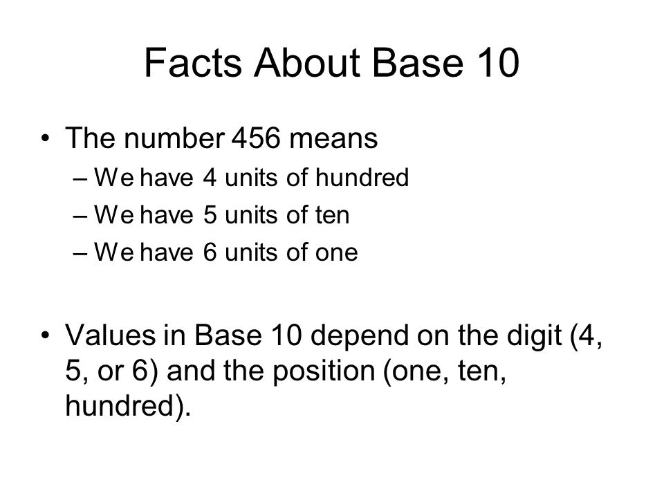 Facts About Base 10 The number 456 means –We have 4 units of hundred –We have 5 units of ten –We have 6 units of one Values in Base 10 depend on the d