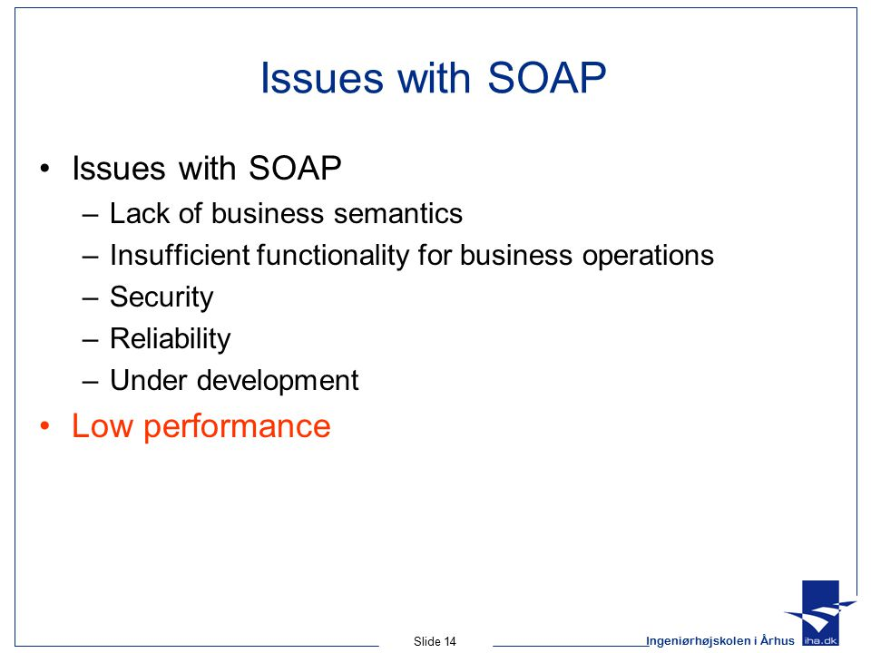 Ingeniørhøjskolen i Århus Slide 14 Issues with SOAP –Lack of business semantics –Insufficient functionality for business operations –Security –Reliability –Under development Low performance