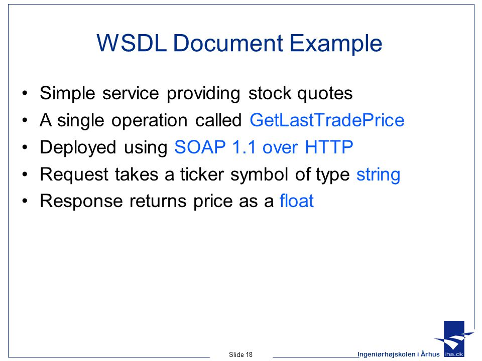 Ingeniørhøjskolen i Århus Slide 18 WSDL Document Example Simple service providing stock quotes A single operation called GetLastTradePrice Deployed using SOAP 1.1 over HTTP Request takes a ticker symbol of type string Response returns price as a float