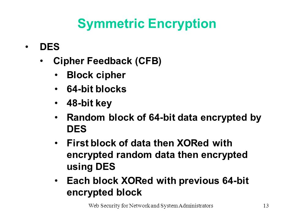 Web Security for Network and System Administrators13 Symmetric Encryption DES Cipher Feedback (CFB) Block cipher 64-bit blocks 48-bit key Random block of 64-bit data encrypted by DES First block of data then XORed with encrypted random data then encrypted using DES Each block XORed with previous 64-bit encrypted block
