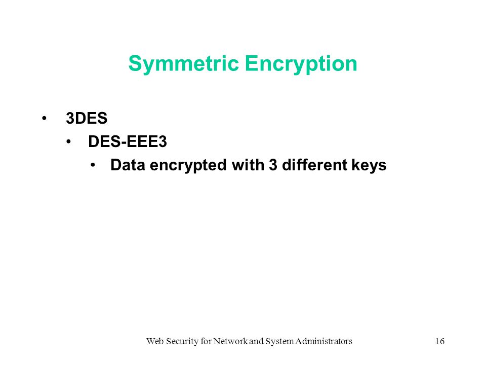 Web Security for Network and System Administrators16 Symmetric Encryption 3DES DES-EEE3 Data encrypted with 3 different keys
