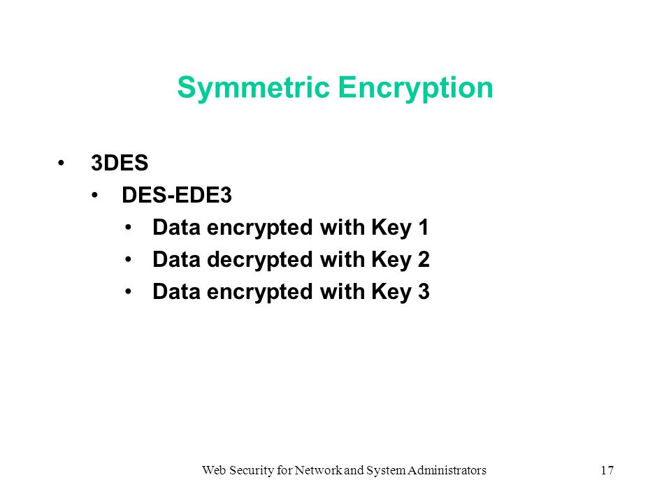 Web Security for Network and System Administrators17 Symmetric Encryption 3DES DES-EDE3 Data encrypted with Key 1 Data decrypted with Key 2 Data encrypted with Key 3