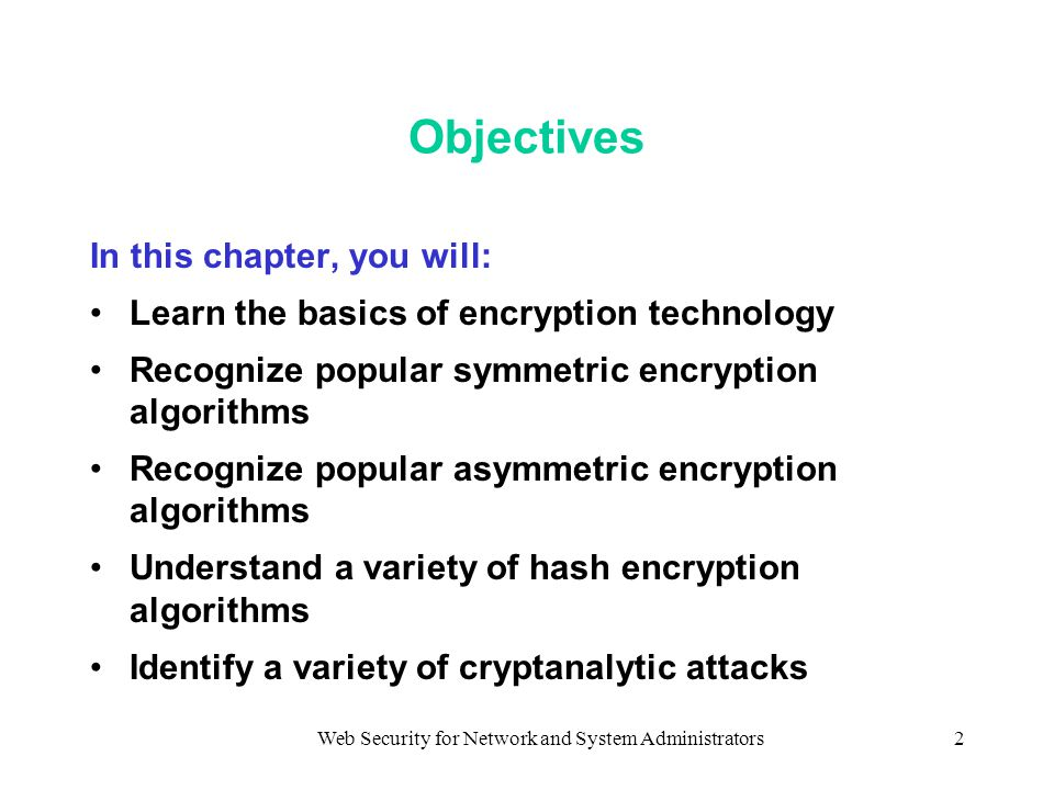 Web Security for Network and System Administrators2 Objectives In this chapter, you will: Learn the basics of encryption technology Recognize popular symmetric encryption algorithms Recognize popular asymmetric encryption algorithms Understand a variety of hash encryption algorithms Identify a variety of cryptanalytic attacks