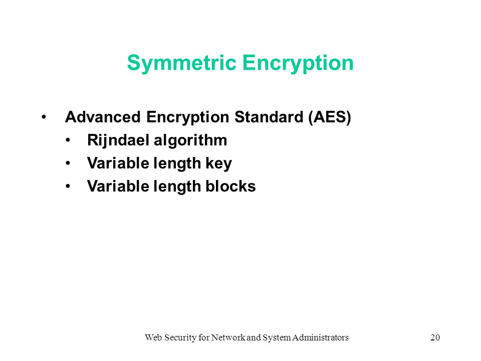 Web Security for Network and System Administrators20 Symmetric Encryption Advanced Encryption Standard (AES) Rijndael algorithm Variable length key Variable length blocks