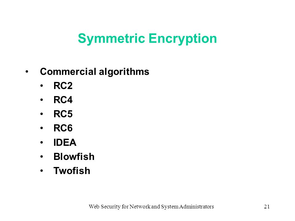 Web Security for Network and System Administrators21 Symmetric Encryption Commercial algorithms RC2 RC4 RC5 RC6 IDEA Blowfish Twofish