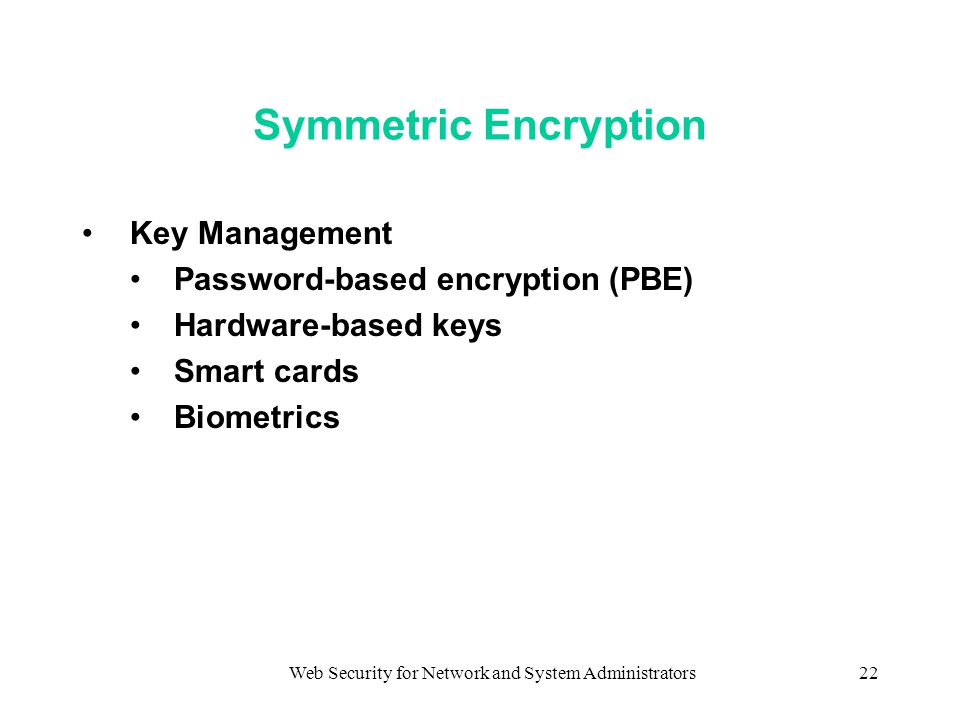 Web Security for Network and System Administrators22 Symmetric Encryption Key Management Password-based encryption (PBE) Hardware-based keys Smart cards Biometrics