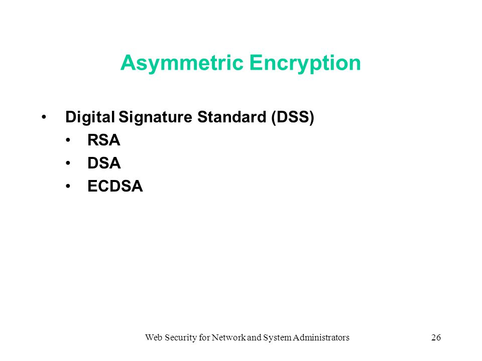 Web Security for Network and System Administrators26 Asymmetric Encryption Digital Signature Standard (DSS) RSA DSA ECDSA