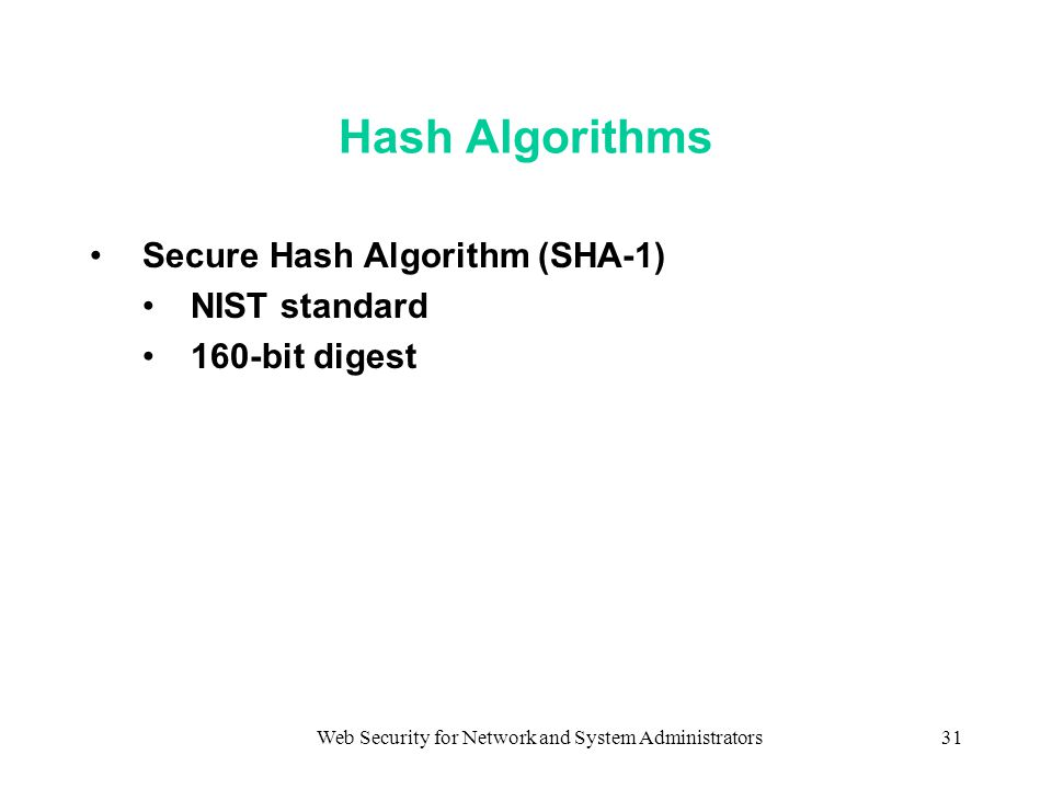 Web Security for Network and System Administrators31 Hash Algorithms Secure Hash Algorithm (SHA-1) NIST standard 160-bit digest
