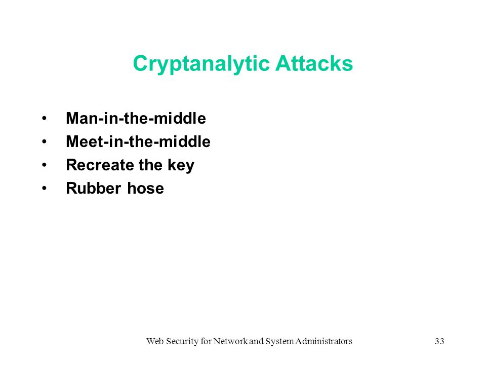 Web Security for Network and System Administrators33 Cryptanalytic Attacks Man-in-the-middle Meet-in-the-middle Recreate the key Rubber hose