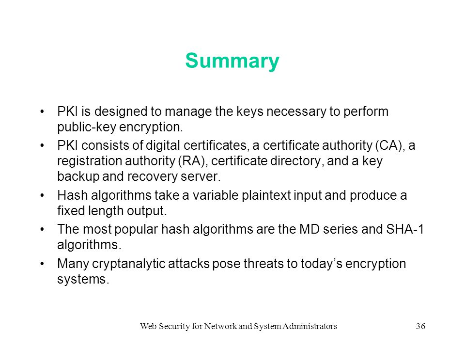 Web Security for Network and System Administrators36 Summary PKI is designed to manage the keys necessary to perform public-key encryption.