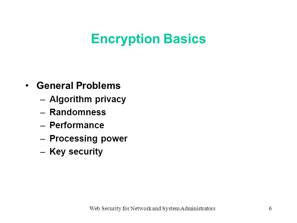 Web Security for Network and System Administrators6 Encryption Basics General Problems –Algorithm privacy –Randomness –Performance –Processing power –Key security