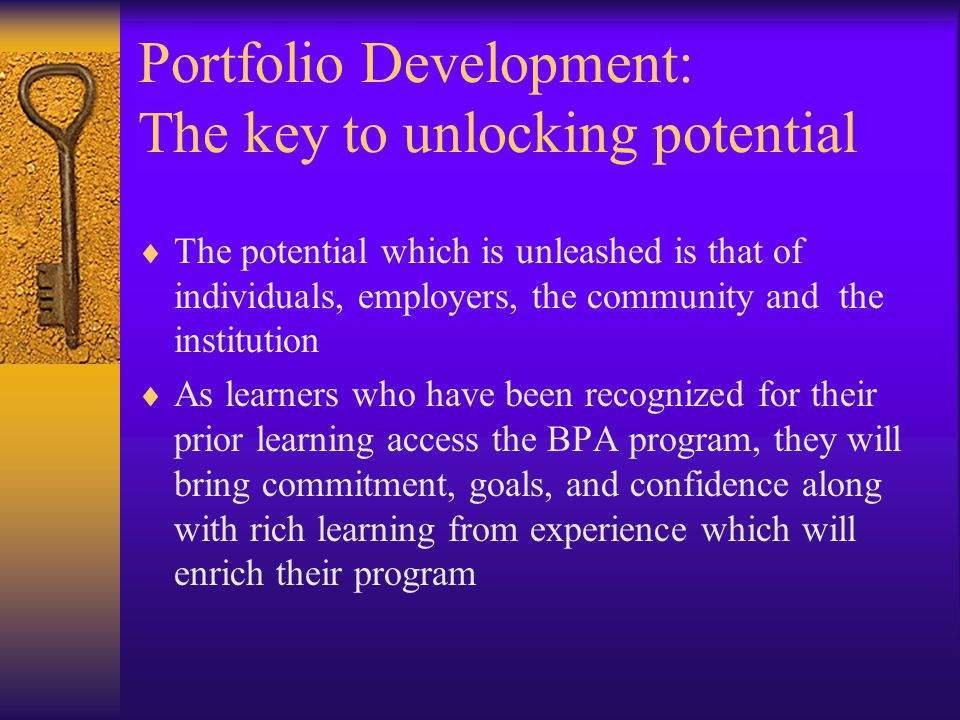 Portfolio Development: The key to unlocking potential  The potential which is unleashed is that of individuals, employers, the community and the institution  As learners who have been recognized for their prior learning access the BPA program, they will bring commitment, goals, and confidence along with rich learning from experience which will enrich their program