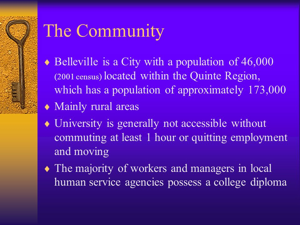 The Community  Belleville is a City with a population of 46,000 (2001 census) located within the Quinte Region, which has a population of approximately 173,000  Mainly rural areas  University is generally not accessible without commuting at least 1 hour or quitting employment and moving  The majority of workers and managers in local human service agencies possess a college diploma