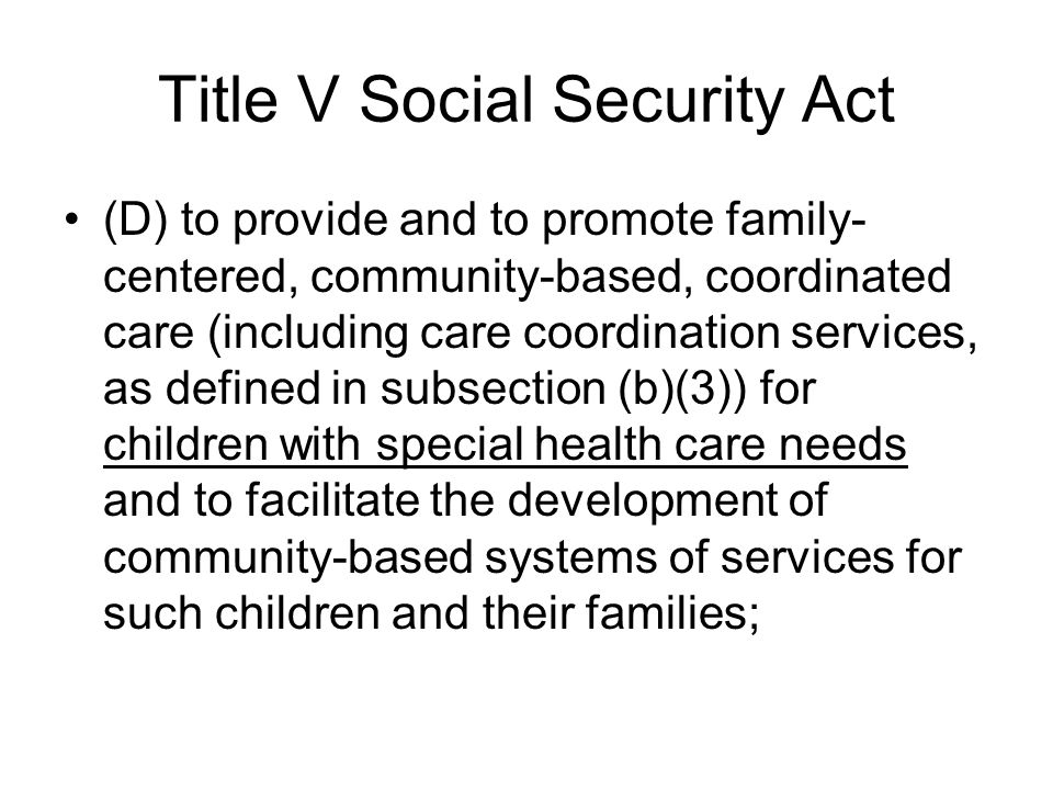 Title V Social Security Act (D) to provide and to promote family- centered, community-based, coordinated care (including care coordination services, as defined in subsection (b)(3)) for children with special health care needs and to facilitate the development of community-based systems of services for such children and their families;