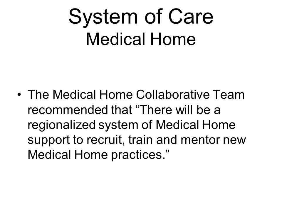 System of Care Medical Home The Medical Home Collaborative Team recommended that There will be a regionalized system of Medical Home support to recruit, train and mentor new Medical Home practices.