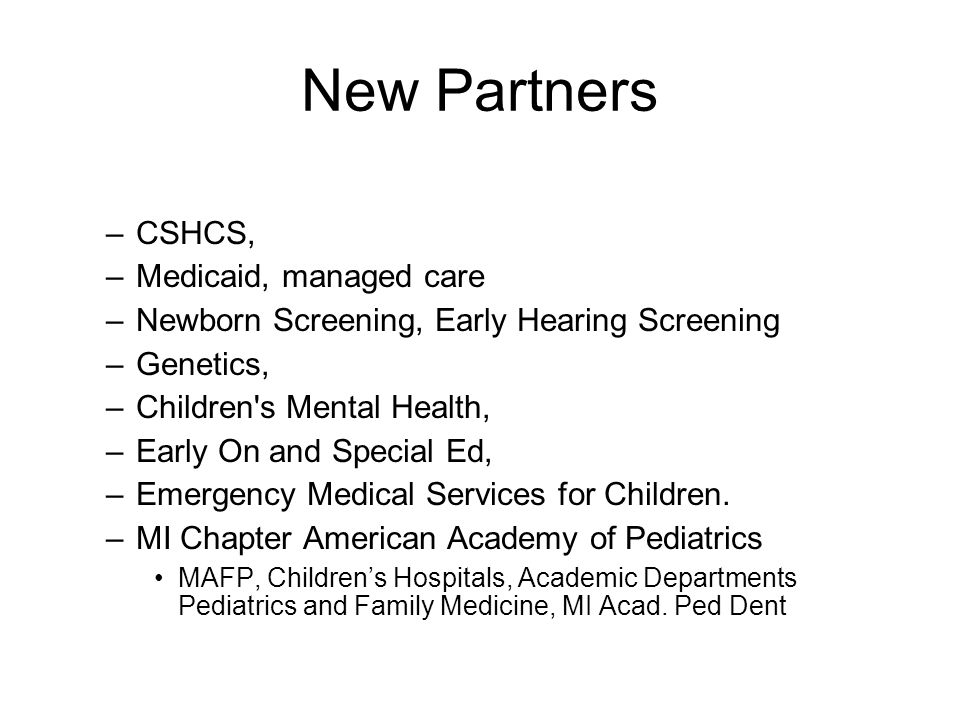 New Partners –CSHCS, –Medicaid, managed care –Newborn Screening, Early Hearing Screening –Genetics, –Children s Mental Health, –Early On and Special Ed, –Emergency Medical Services for Children.