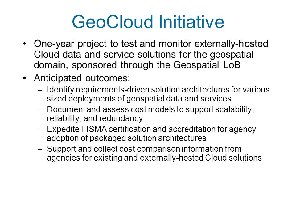 GeoCloud Initiative One-year project to test and monitor externally-hosted Cloud data and service solutions for the geospatial domain, sponsored through the Geospatial LoB Anticipated outcomes: –Identify requirements-driven solution architectures for various sized deployments of geospatial data and services –Document and assess cost models to support scalability, reliability, and redundancy –Expedite FISMA certification and accreditation for agency adoption of packaged solution architectures –Support and collect cost comparison information from agencies for existing and externally-hosted Cloud solutions