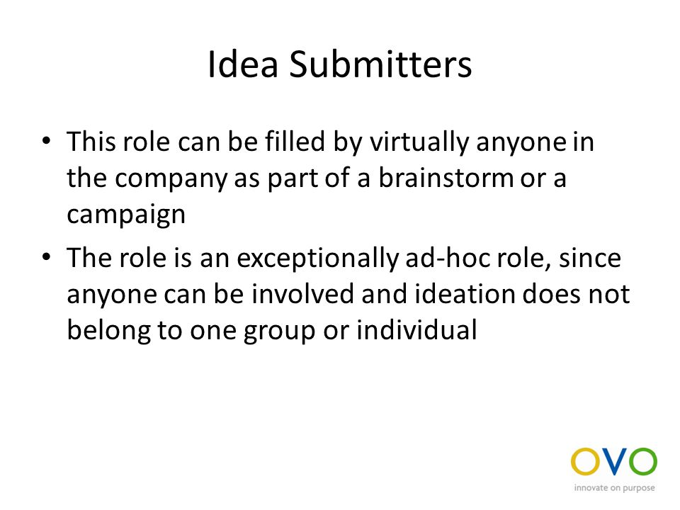 Idea Submitters This role can be filled by virtually anyone in the company as part of a brainstorm or a campaign The role is an exceptionally ad-hoc role, since anyone can be involved and ideation does not belong to one group or individual