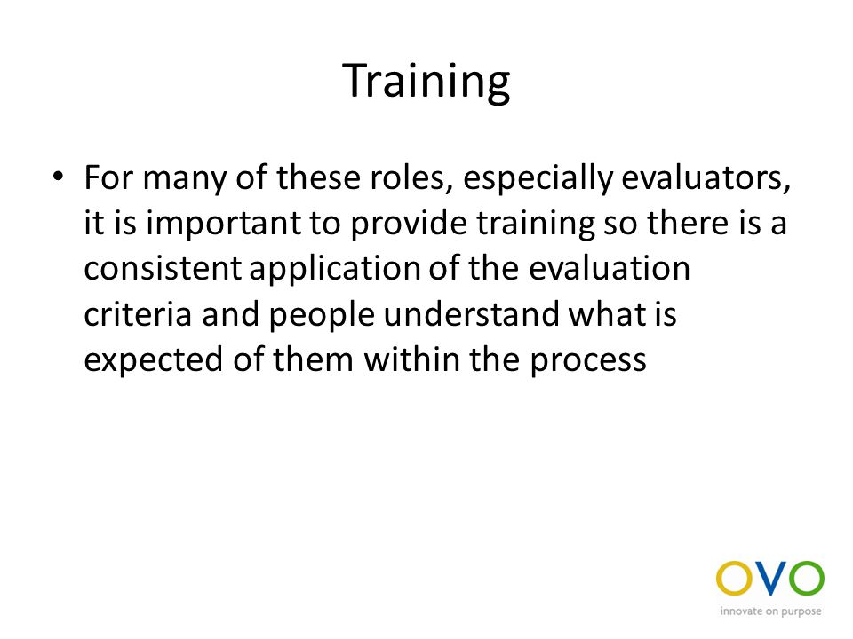 Training For many of these roles, especially evaluators, it is important to provide training so there is a consistent application of the evaluation criteria and people understand what is expected of them within the process