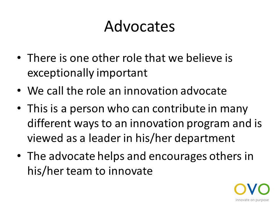 Advocates There is one other role that we believe is exceptionally important We call the role an innovation advocate This is a person who can contribute in many different ways to an innovation program and is viewed as a leader in his/her department The advocate helps and encourages others in his/her team to innovate