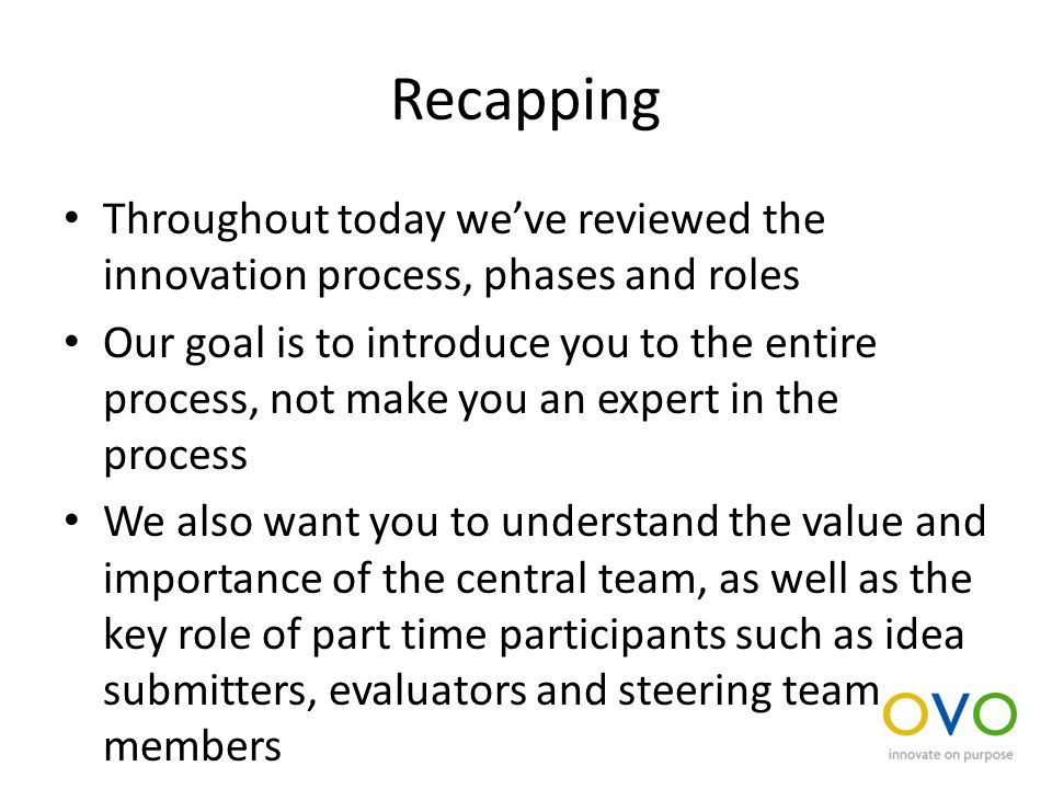 Recapping Throughout today we've reviewed the innovation process, phases and roles Our goal is to introduce you to the entire process, not make you an expert in the process We also want you to understand the value and importance of the central team, as well as the key role of part time participants such as idea submitters, evaluators and steering team members