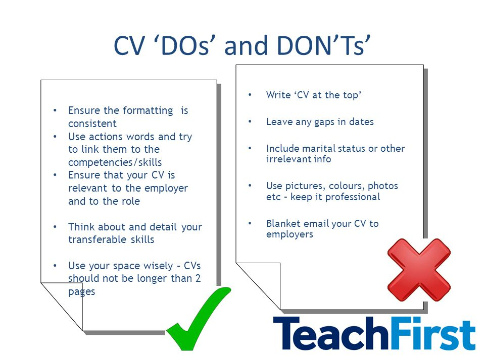 CV 'DOs' and DON'Ts' Write 'CV at the top' Leave any gaps in dates Include marital status or other irrelevant info Use pictures, colours, photos etc – keep it professional Blanket  your CV to employers Write 'CV at the top' Leave any gaps in dates Include marital status or other irrelevant info Use pictures, colours, photos etc – keep it professional Blanket  your CV to employers Ensure the formatting is consistent Use actions words and try to link them to the competencies/skills Ensure that your CV is relevant to the employer and to the role Think about and detail your transferable skills Use your space wisely – CVs should not be longer than 2 pages Ensure the formatting is consistent Use actions words and try to link them to the competencies/skills Ensure that your CV is relevant to the employer and to the role Think about and detail your transferable skills Use your space wisely – CVs should not be longer than 2 pages