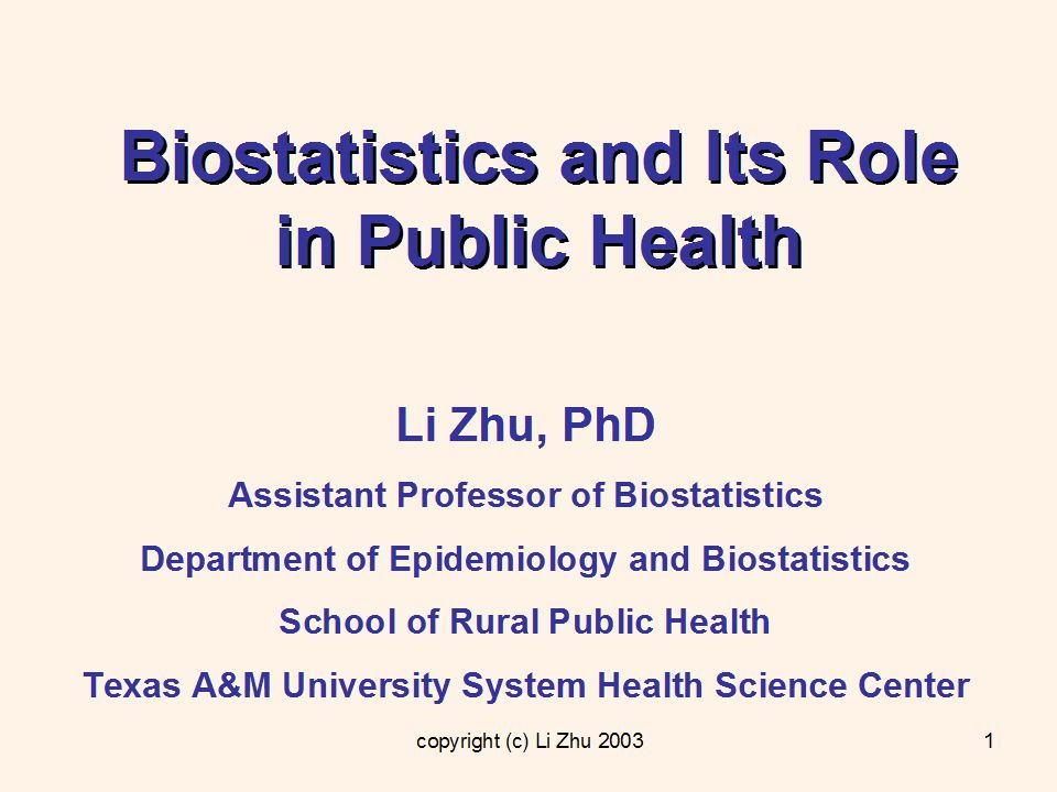 copyright (c) Li Zhu Biostatistics and Its Role in Public Health Li Zhu, PhD Assistant Professor of Biostatistics Department of Epidemiology and Biostatistics School of Rural Public Health Texas A&M University System Health Science Center