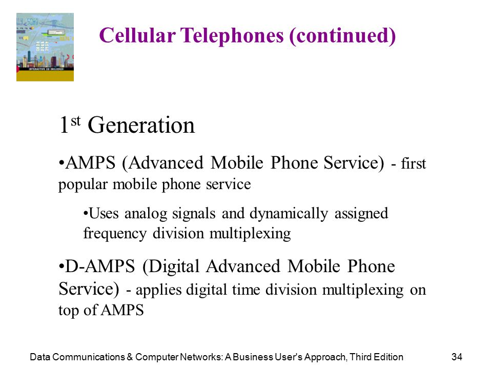 Data Communications & Computer Networks: A Business User s Approach, Third Edition34 Cellular Telephones (continued) 1 st Generation AMPS (Advanced Mobile Phone Service) - first popular mobile phone service Uses analog signals and dynamically assigned frequency division multiplexing D-AMPS (Digital Advanced Mobile Phone Service) - applies digital time division multiplexing on top of AMPS