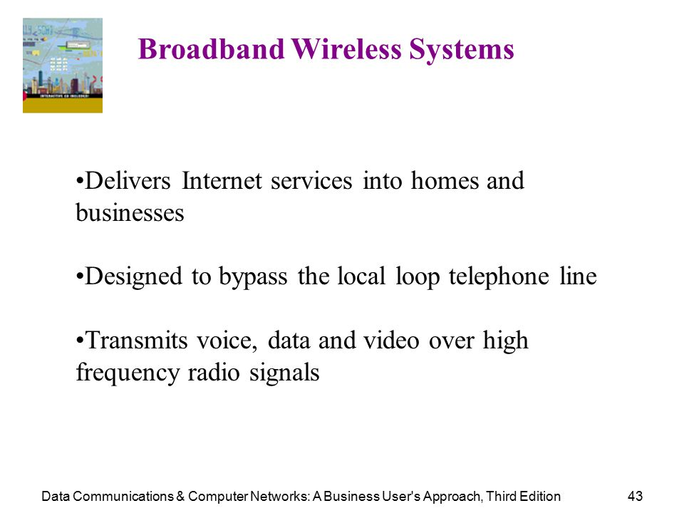 Data Communications & Computer Networks: A Business User s Approach, Third Edition43 Broadband Wireless Systems Delivers Internet services into homes and businesses Designed to bypass the local loop telephone line Transmits voice, data and video over high frequency radio signals
