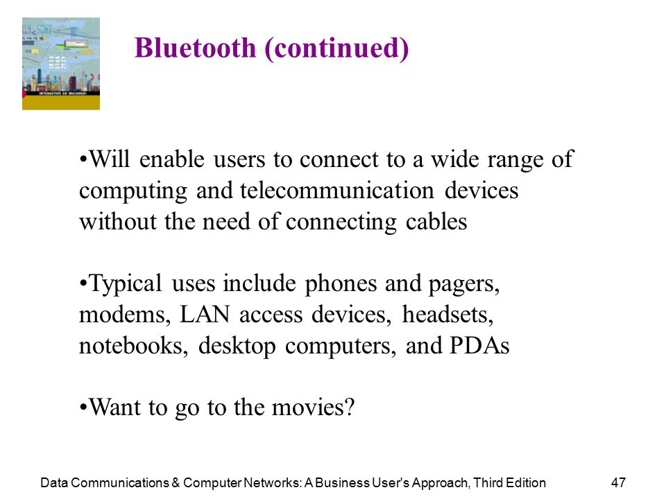 Data Communications & Computer Networks: A Business User s Approach, Third Edition47 Bluetooth (continued) Will enable users to connect to a wide range of computing and telecommunication devices without the need of connecting cables Typical uses include phones and pagers, modems, LAN access devices, headsets, notebooks, desktop computers, and PDAs Want to go to the movies