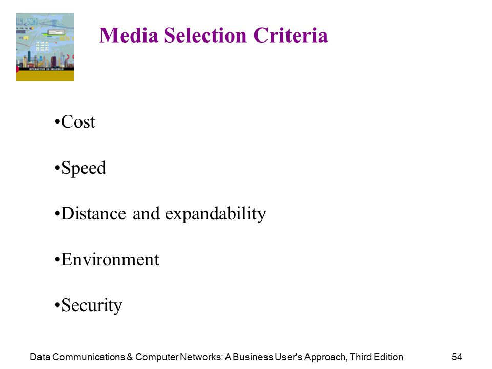 Data Communications & Computer Networks: A Business User s Approach, Third Edition54 Media Selection Criteria Cost Speed Distance and expandability Environment Security
