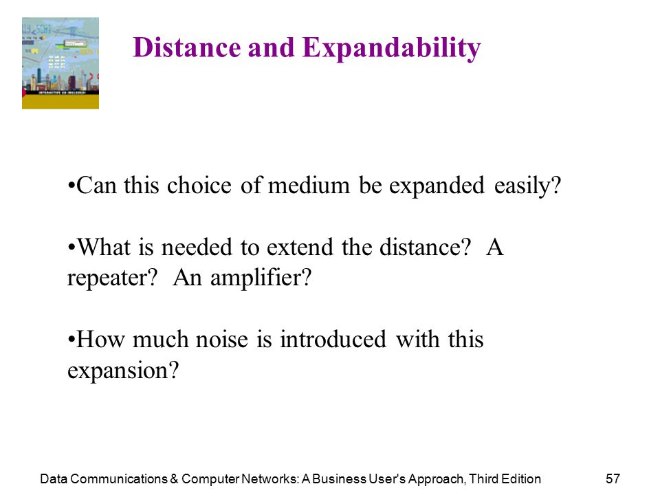 Data Communications & Computer Networks: A Business User s Approach, Third Edition57 Distance and Expandability Can this choice of medium be expanded easily.