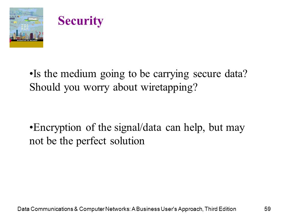 Data Communications & Computer Networks: A Business User s Approach, Third Edition59 Security Is the medium going to be carrying secure data.