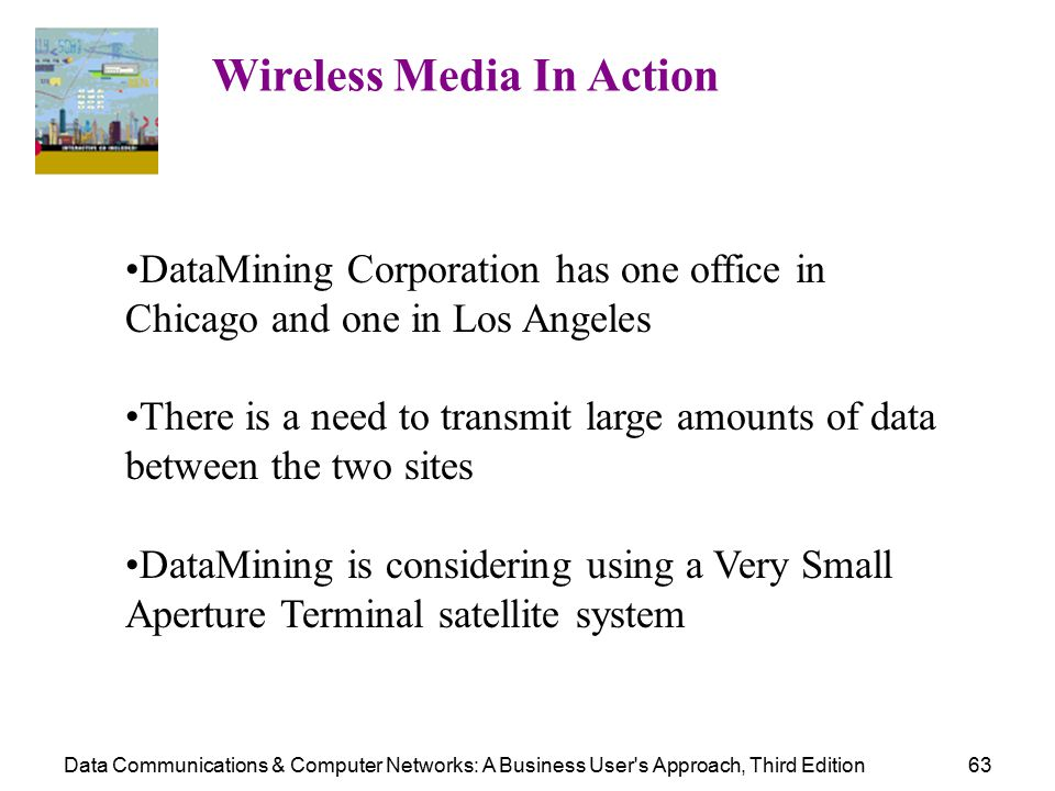 Data Communications & Computer Networks: A Business User s Approach, Third Edition63 Wireless Media In Action DataMining Corporation has one office in Chicago and one in Los Angeles There is a need to transmit large amounts of data between the two sites DataMining is considering using a Very Small Aperture Terminal satellite system