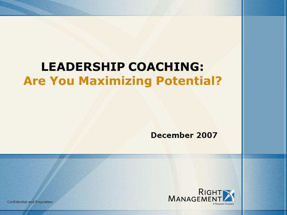 Confidential and Proprietary LEADERSHIP COACHING: Are You Maximizing Potential December 2007