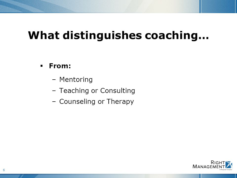 6 What distinguishes coaching…  From: –Mentoring –Teaching or Consulting –Counseling or Therapy