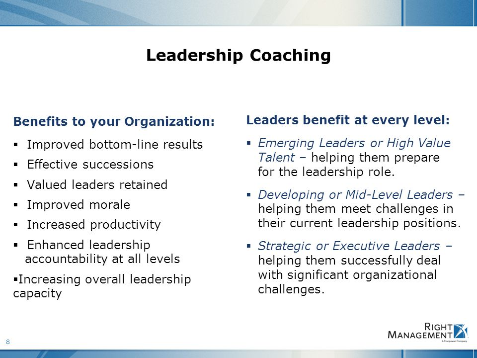 8 Leadership Coaching Benefits to your Organization:  Improved bottom-line results  Effective successions  Valued leaders retained  Improved morale  Increased productivity  Enhanced leadership accountability at all levels  Increasing overall leadership capacity Leaders benefit at every level:  Emerging Leaders or High Value Talent – helping them prepare for the leadership role.