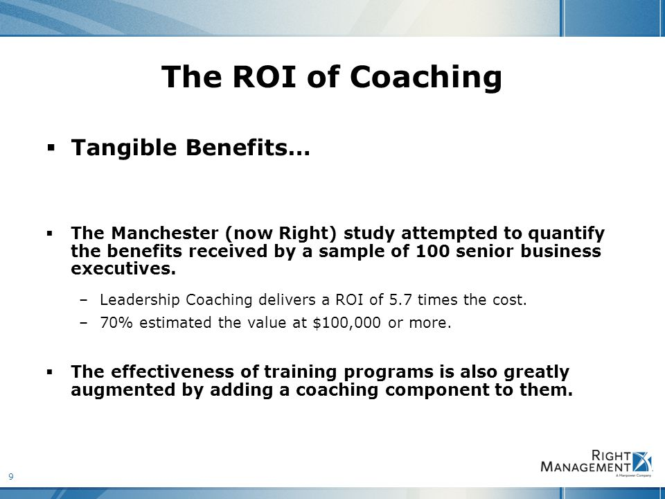 9 The ROI of Coaching  Tangible Benefits…  The Manchester (now Right) study attempted to quantify the benefits received by a sample of 100 senior business executives.