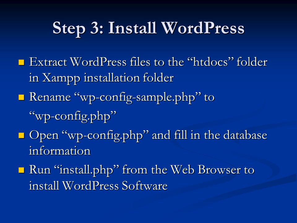 Step 3: Install WordPress Extract WordPress files to the htdocs folder in Xampp installation folder Extract WordPress files to the htdocs folder in Xampp installation folder Rename wp-config-sample.php to Rename wp-config-sample.php to wp-config.php Open wp-config.php and fill in the database information Open wp-config.php and fill in the database information Run install.php from the Web Browser to install WordPress Software Run install.php from the Web Browser to install WordPress Software