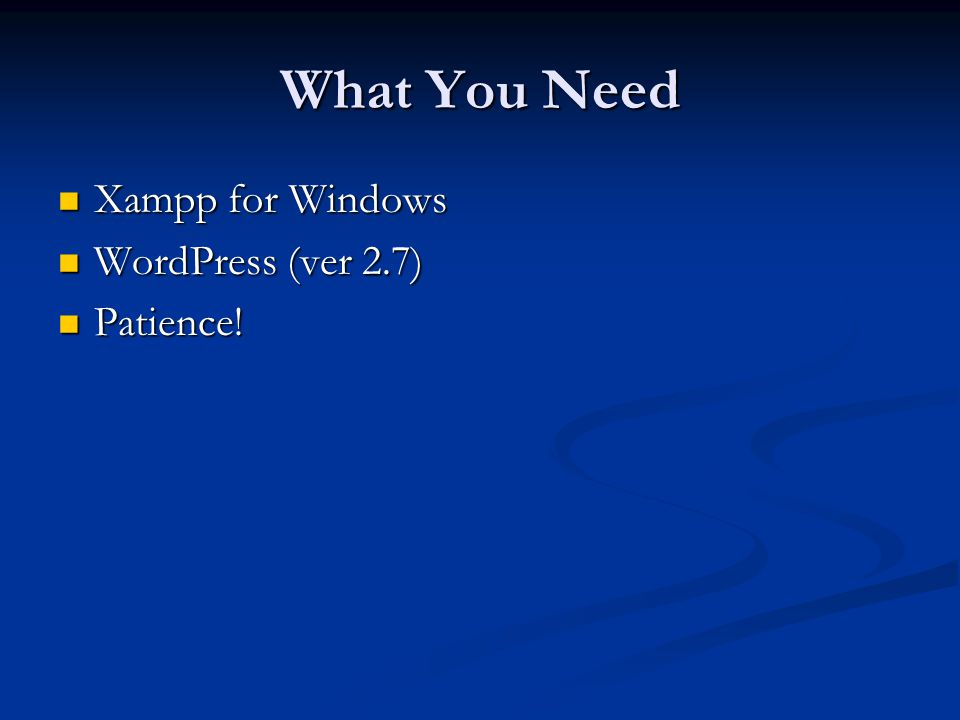 What You Need Xampp for Windows Xampp for Windows WordPress (ver 2.7) WordPress (ver 2.7) Patience.