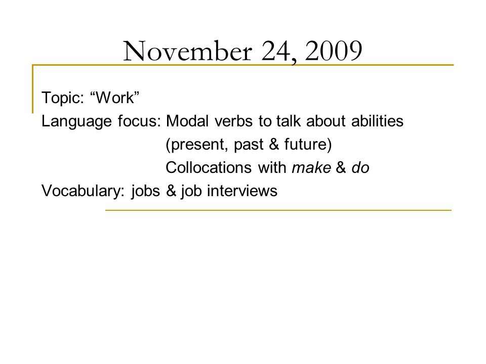 November 24, 2009 Topic: Work Language focus: Modal verbs to talk about abilities (present, past & future) Collocations with make & do Vocabulary: jobs & job interviews