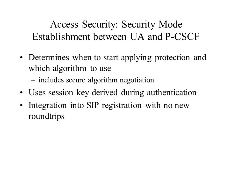 Access Security: Security Mode Establishment between UA and P-CSCF Determines when to start applying protection and which algorithm to use –includes secure algorithm negotiation Uses session key derived during authentication Integration into SIP registration with no new roundtrips