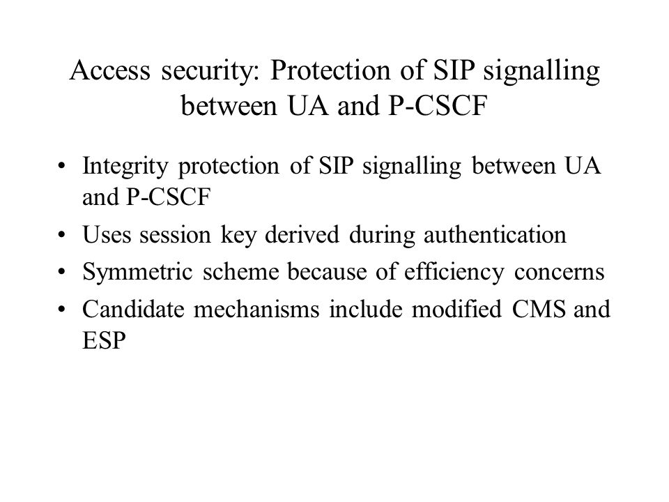 Access security: Protection of SIP signalling between UA and P-CSCF Integrity protection of SIP signalling between UA and P-CSCF Uses session key derived during authentication Symmetric scheme because of efficiency concerns Candidate mechanisms include modified CMS and ESP