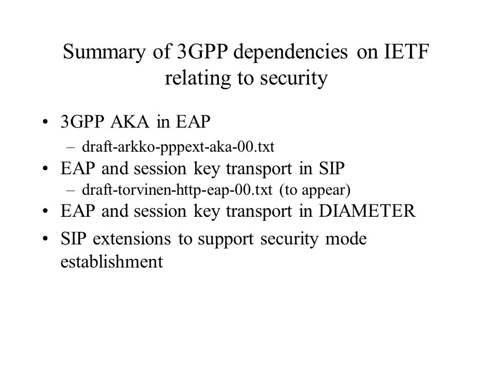 Summary of 3GPP dependencies on IETF relating to security 3GPP AKA in EAP –draft-arkko-pppext-aka-00.txt EAP and session key transport in SIP –draft-torvinen-http-eap-00.txt (to appear) EAP and session key transport in DIAMETER SIP extensions to support security mode establishment