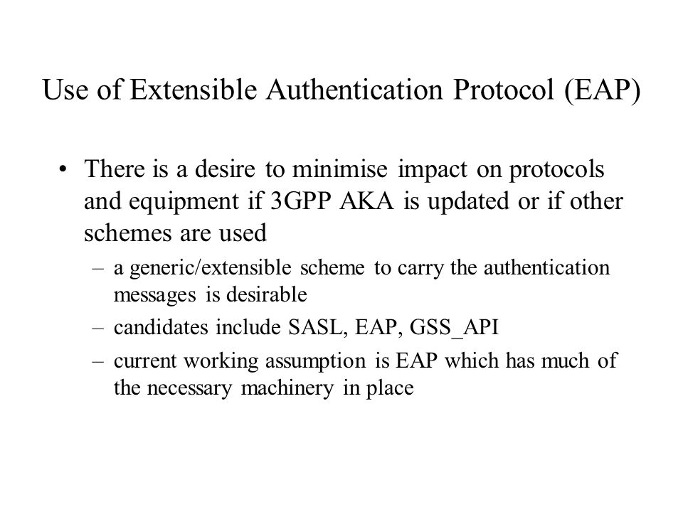 Use of Extensible Authentication Protocol (EAP) There is a desire to minimise impact on protocols and equipment if 3GPP AKA is updated or if other schemes are used –a generic/extensible scheme to carry the authentication messages is desirable –candidates include SASL, EAP, GSS_API –current working assumption is EAP which has much of the necessary machinery in place